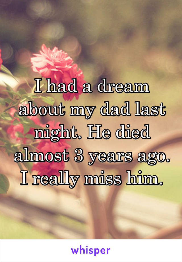 I had a dream about my dad last night. He died almost 3 years ago. I really miss him.
