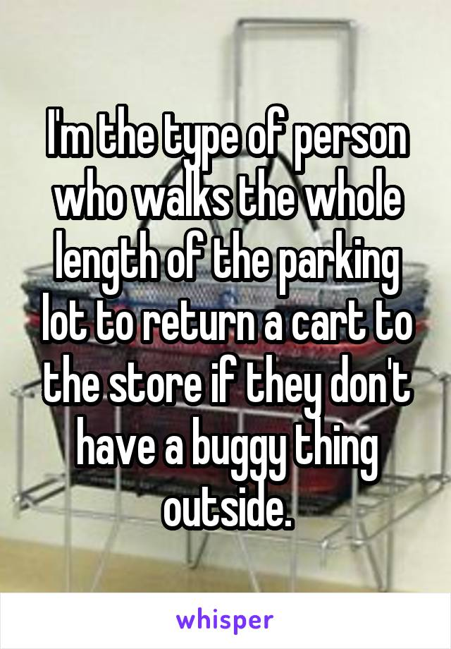 I'm the type of person who walks the whole length of the parking lot to return a cart to the store if they don't have a buggy thing outside.