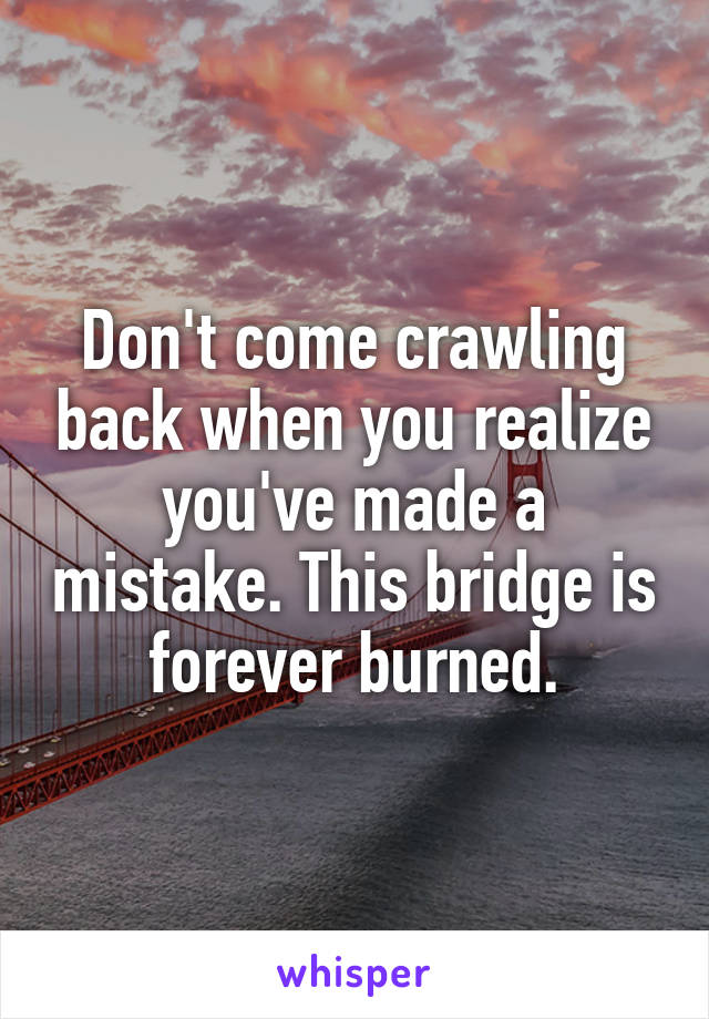 Don't come crawling back when you realize you've made a mistake. This bridge is forever burned.