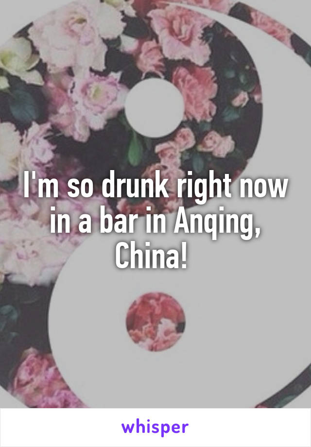 I'm so drunk right now in a bar in Anqing, China!