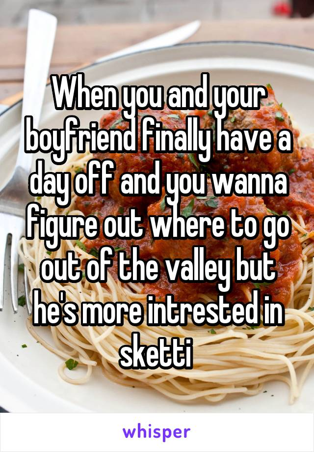 When you and your boyfriend finally have a day off and you wanna figure out where to go out of the valley but he's more intrested in sketti
