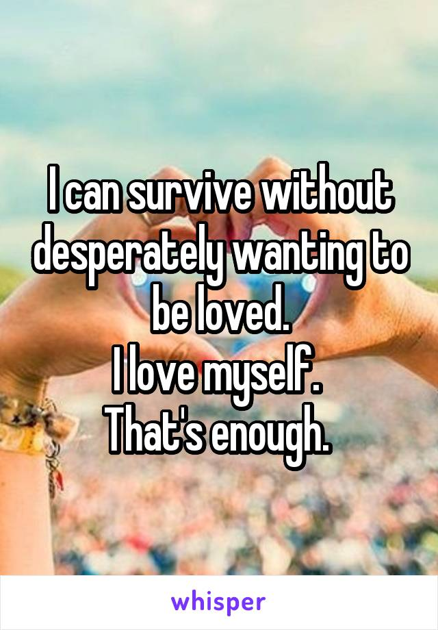 I can survive without desperately wanting to be loved. I love myself.  That's enough.