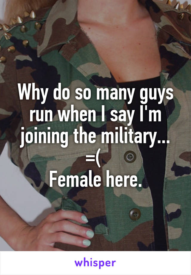 Why do so many guys run when I say I'm joining the military... =(  Female here.