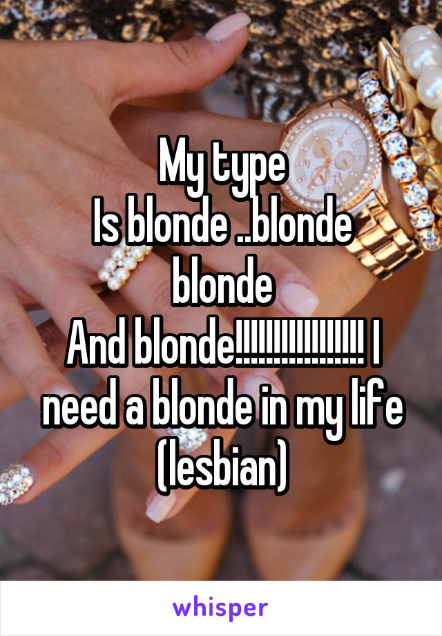 My type Is blonde ..blonde blonde And blonde!!!!!!!!!!!!!!!!! I need a blonde in my life (lesbian)