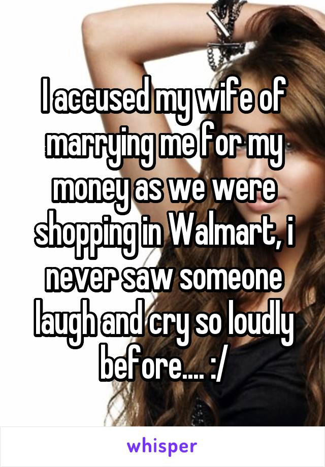 I accused my wife of marrying me for my money as we were shopping in Walmart, i never saw someone laugh and cry so loudly before.... :/
