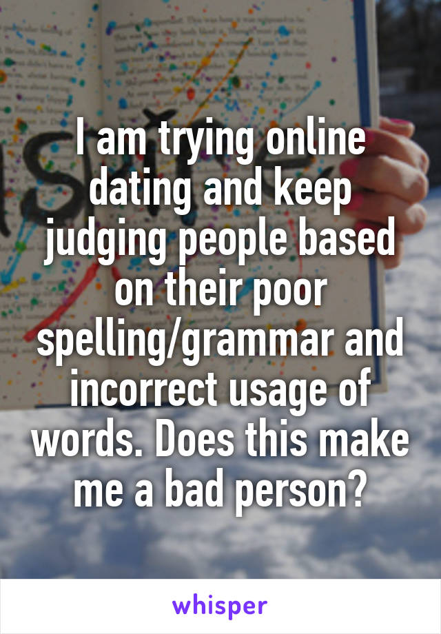 I am trying online dating and keep judging people based on their poor spelling/grammar and incorrect usage of words. Does this make me a bad person?