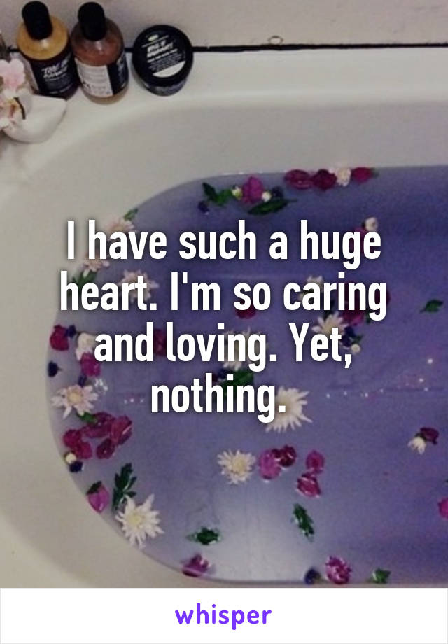I have such a huge heart. I'm so caring and loving. Yet, nothing.