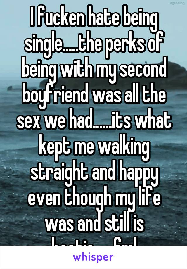 I fucken hate being single.....the perks of being with my second boyfriend was all the sex we had......its what kept me walking straight and happy even though my life was and still is hectic......fml
