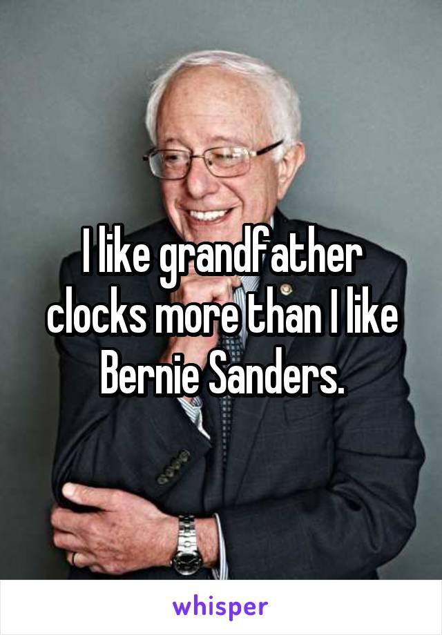 I like grandfather clocks more than I like Bernie Sanders.