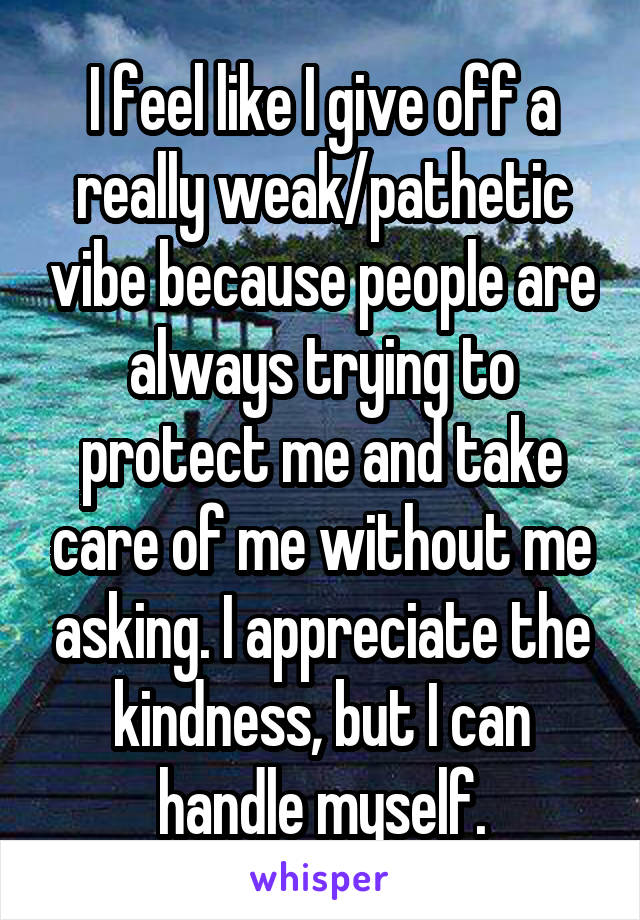 I feel like I give off a really weak/pathetic vibe because people are always trying to protect me and take care of me without me asking. I appreciate the kindness, but I can handle myself.