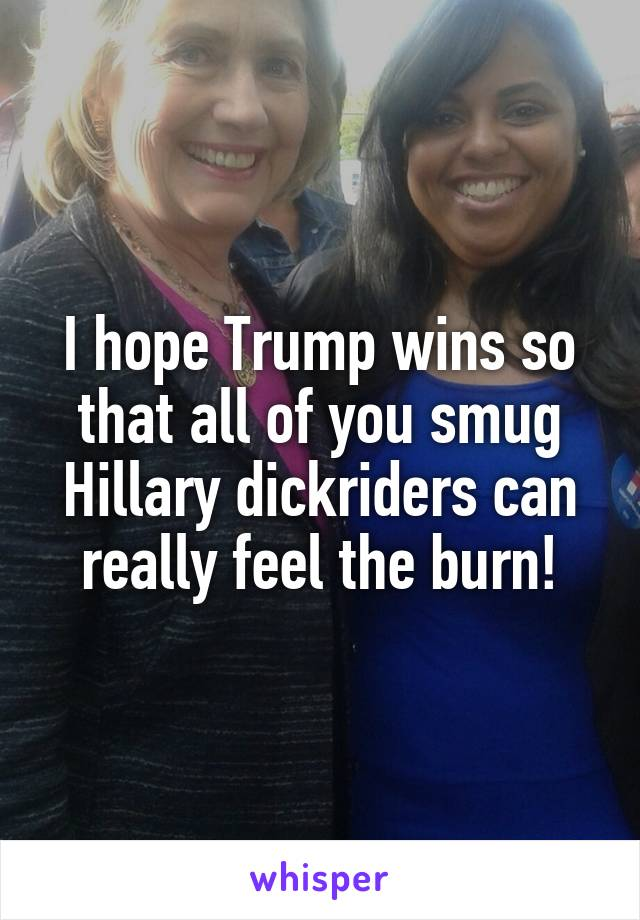 I hope Trump wins so that all of you smug Hillary dickriders can really feel the burn!