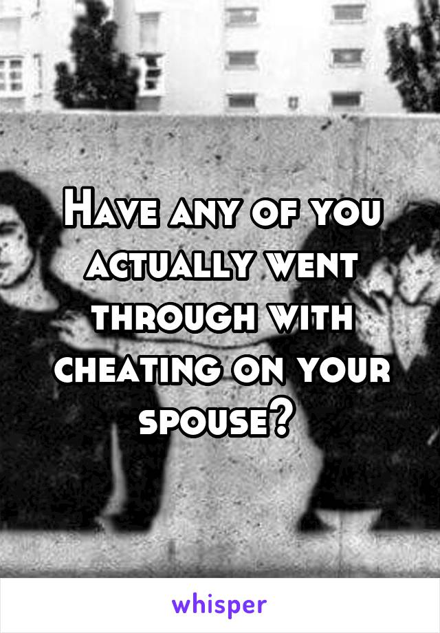 Have any of you actually went through with cheating on your spouse?