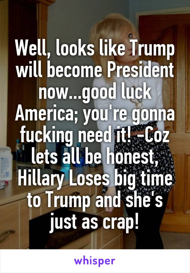 Well, looks like Trump will become President now...good luck America; you're gonna fucking need it! -Coz lets all be honest, Hillary Loses big time to Trump and she's just as crap!