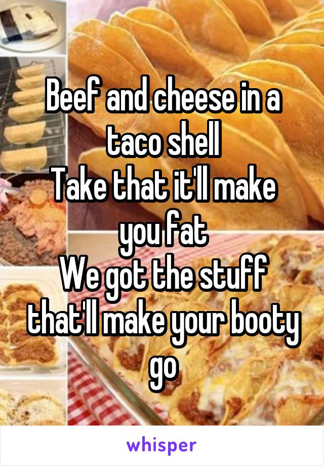 Beef and cheese in a taco shell Take that it'll make you fat We got the stuff that'll make your booty go