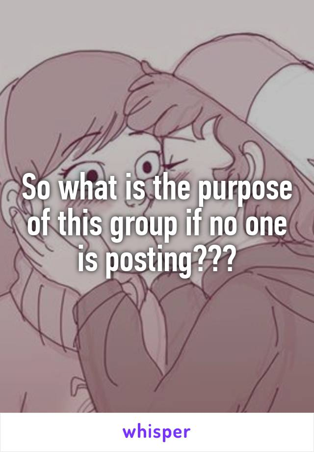 So what is the purpose of this group if no one is posting???