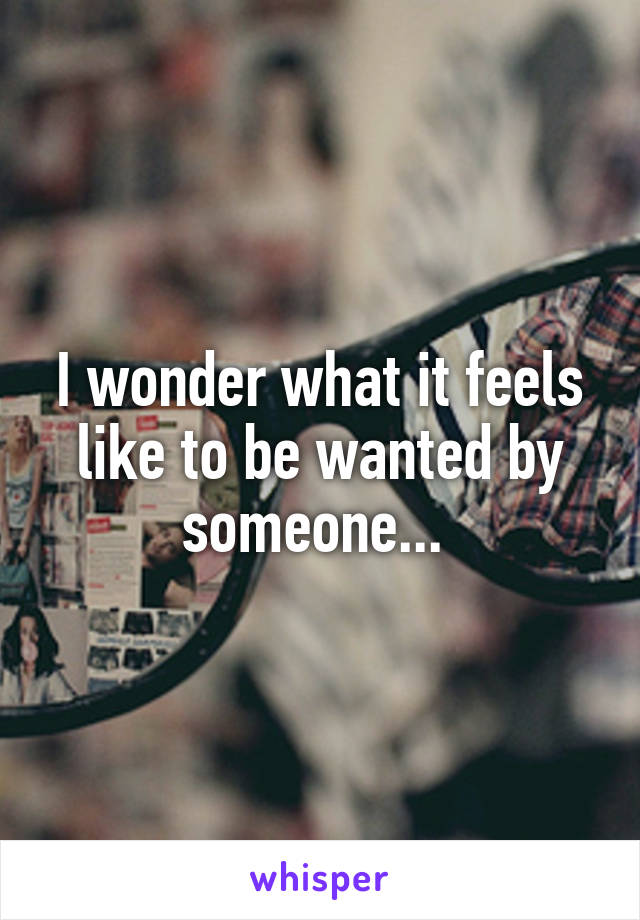 I wonder what it feels like to be wanted by someone...