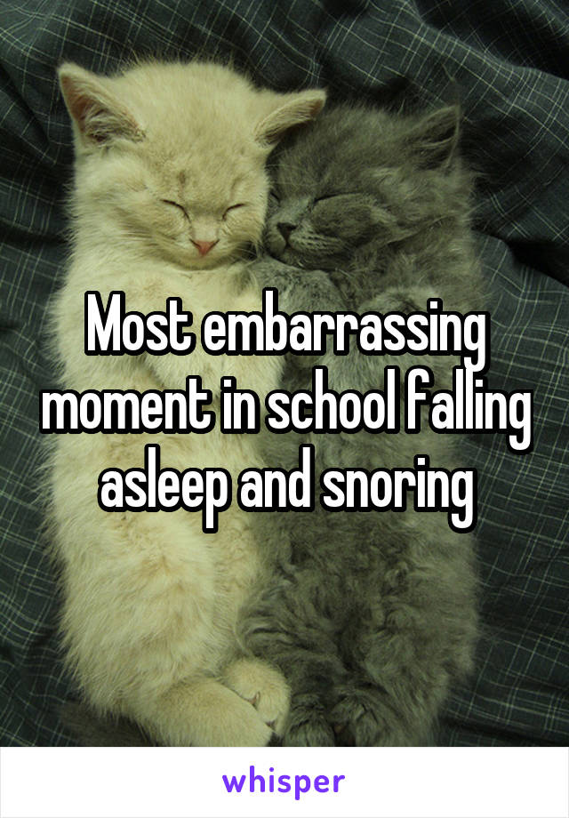 Most embarrassing moment in school falling asleep and snoring