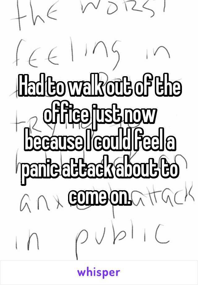 Had to walk out of the office just now because I could feel a panic attack about to come on.