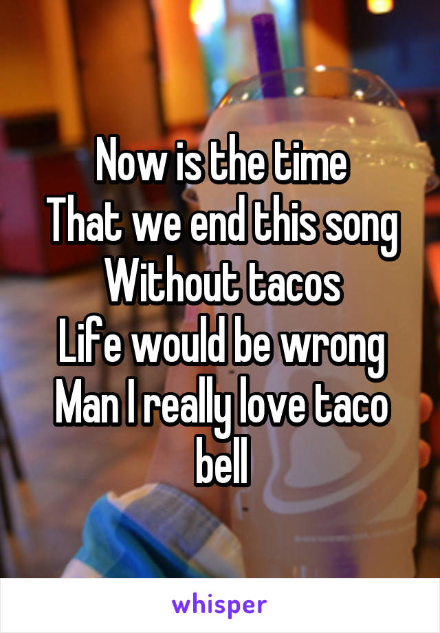 Now is the time That we end this song Without tacos Life would be wrong Man I really love taco bell
