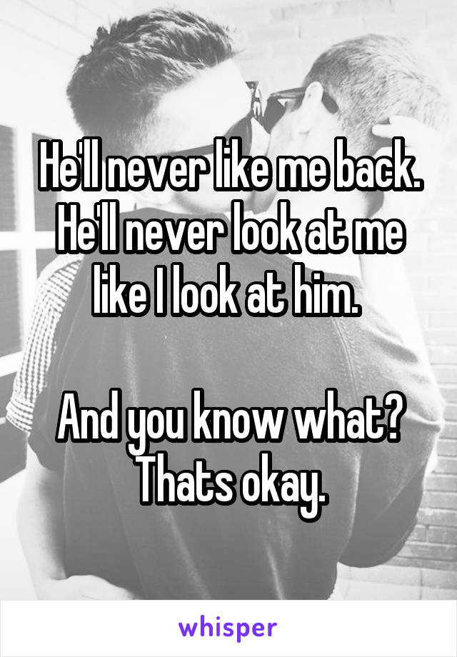 He'll never like me back. He'll never look at me like I look at him.   And you know what? Thats okay.