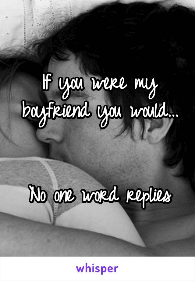 If you were my boyfriend you would...   No one word replies