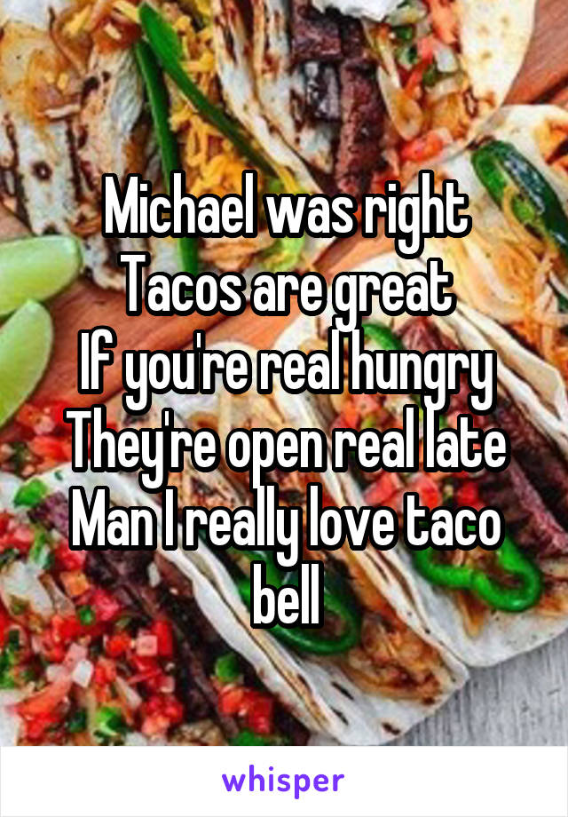 Michael was right Tacos are great If you're real hungry They're open real late Man I really love taco bell