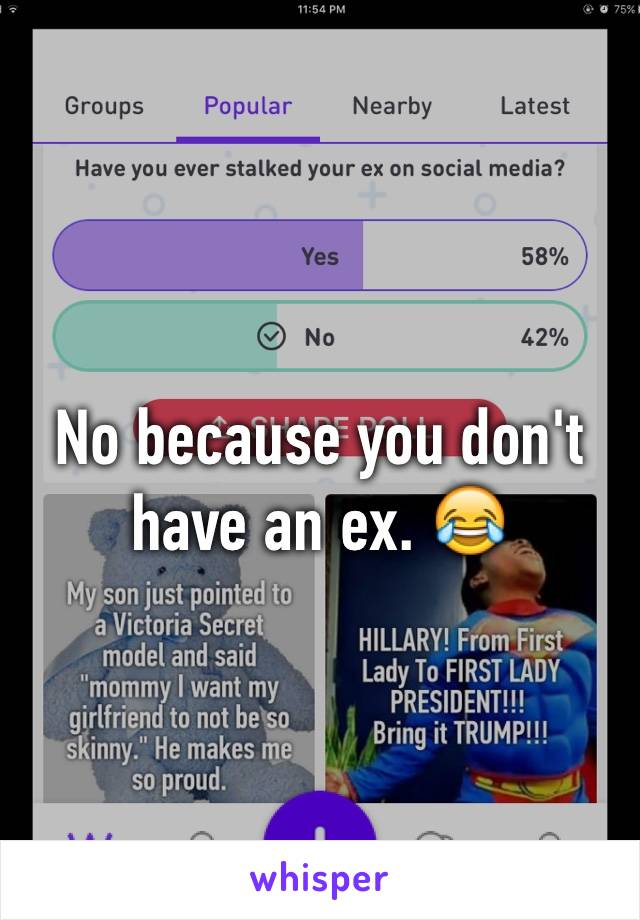 No because you don't have an ex. 😂