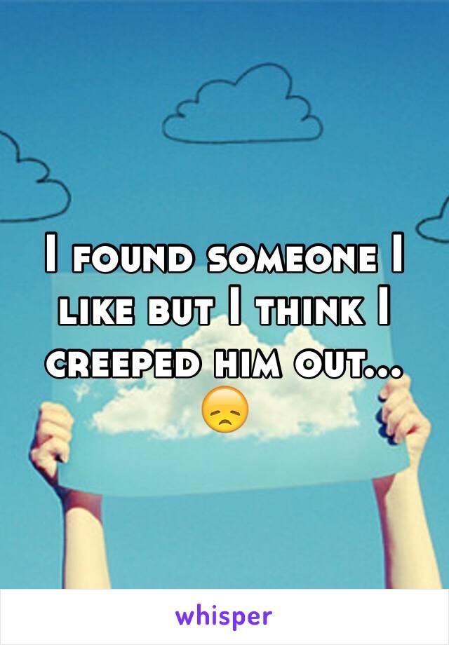 I found someone I like but I think I creeped him out... 😞