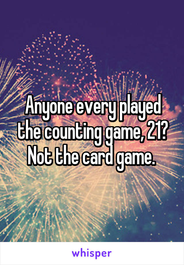 Anyone every played the counting game, 21? Not the card game.