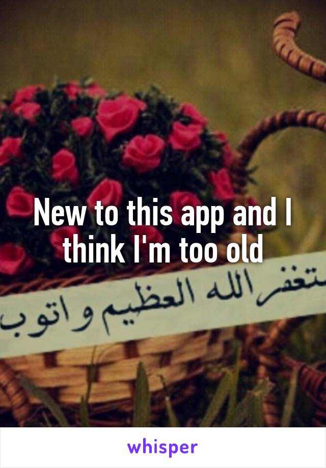 New to this app and I think I'm too old