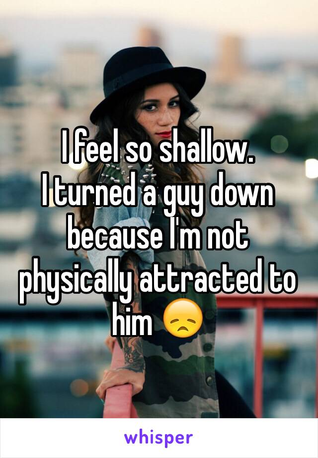 I feel so shallow. I turned a guy down because I'm not physically attracted to him 😞