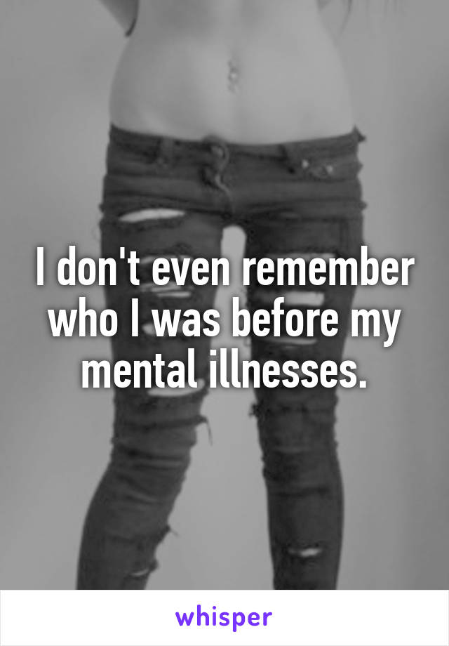 I don't even remember who I was before my mental illnesses.