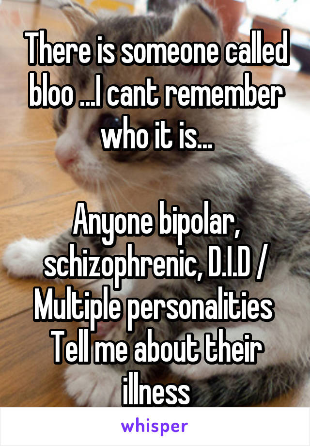There is someone called bloo ...I cant remember who it is...  Anyone bipolar, schizophrenic, D.I.D / Multiple personalities  Tell me about their illness
