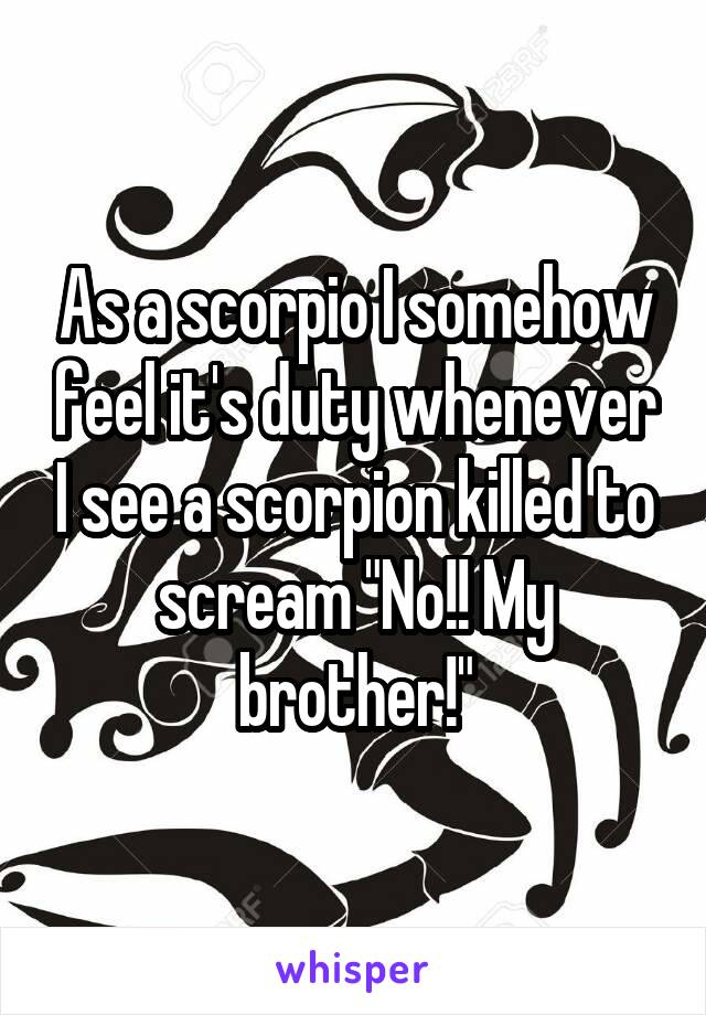 """As a scorpio I somehow feel it's duty whenever I see a scorpion killed to scream """"No!! My brother!"""""""