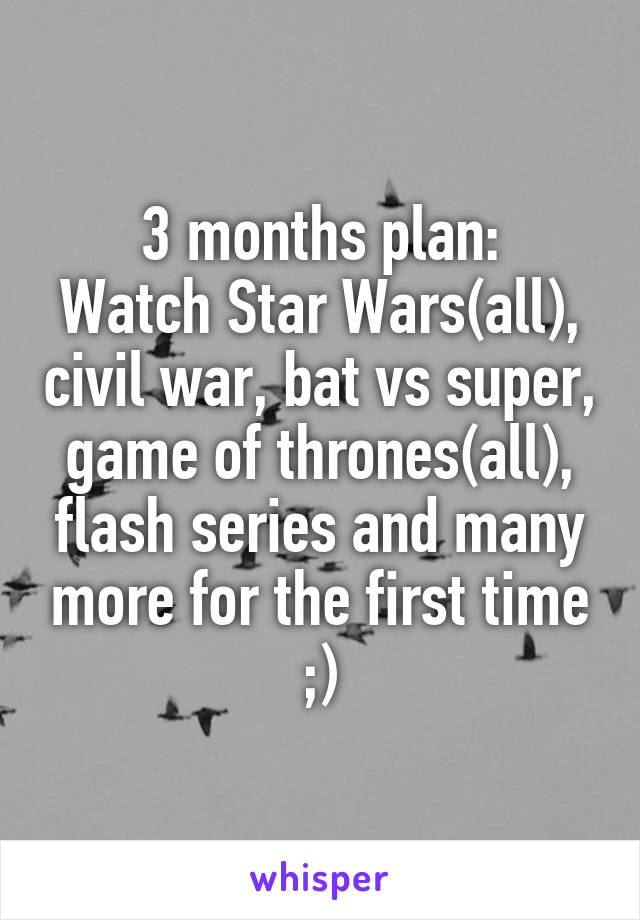 3 months plan: Watch Star Wars(all), civil war, bat vs super, game of thrones(all), flash series and many more for the first time ;)