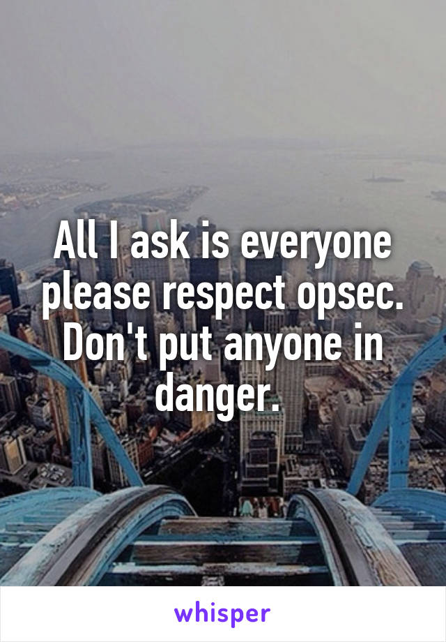All I ask is everyone please respect opsec. Don't put anyone in danger.