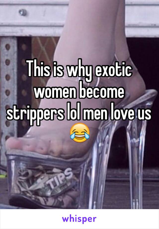 This is why exotic women become strippers lol men love us 😂