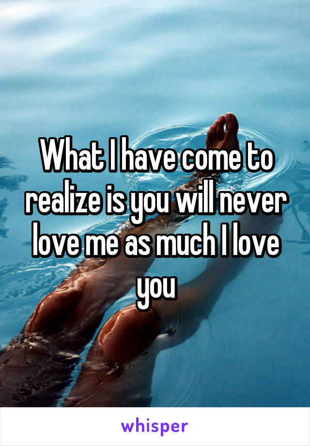 What I have come to realize is you will never love me as much I love you