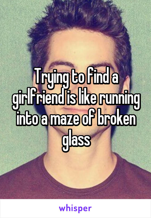 Trying to find a girlfriend is like running into a maze of broken glass