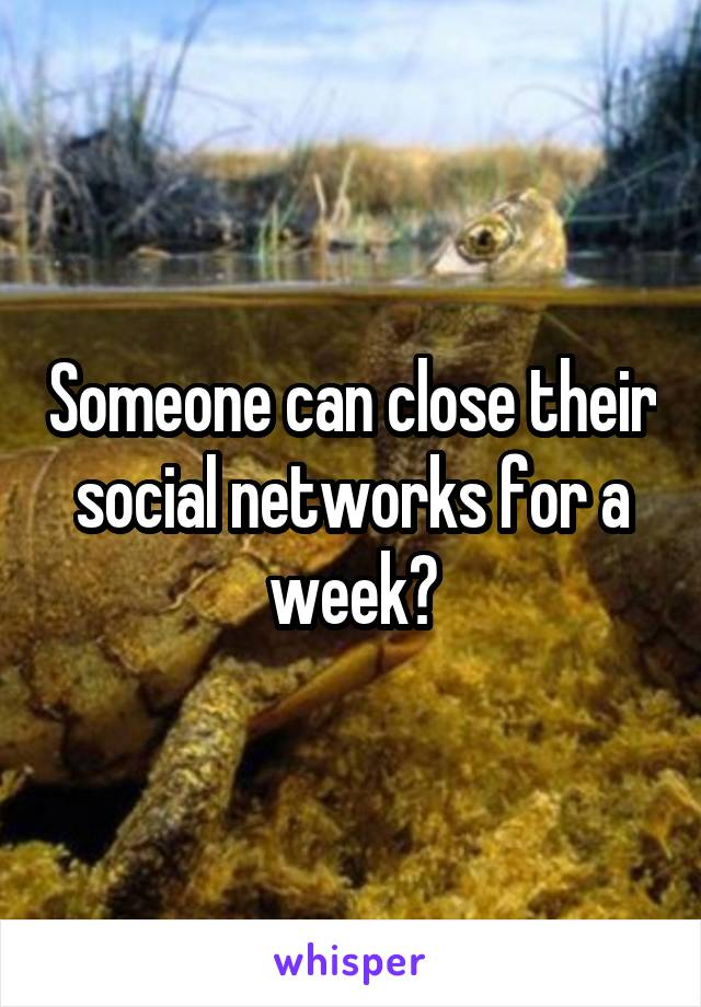 Someone can close their social networks for a week?
