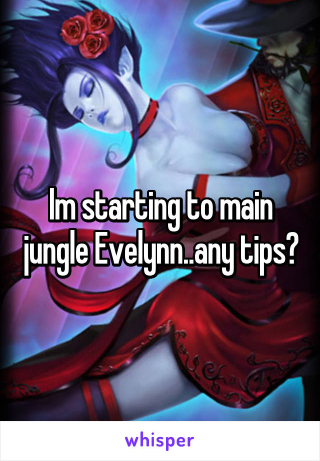 Im starting to main jungle Evelynn..any tips?