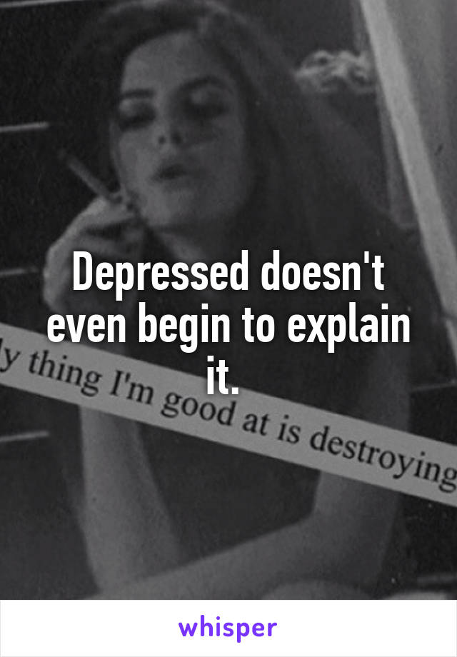 Depressed doesn't even begin to explain it.