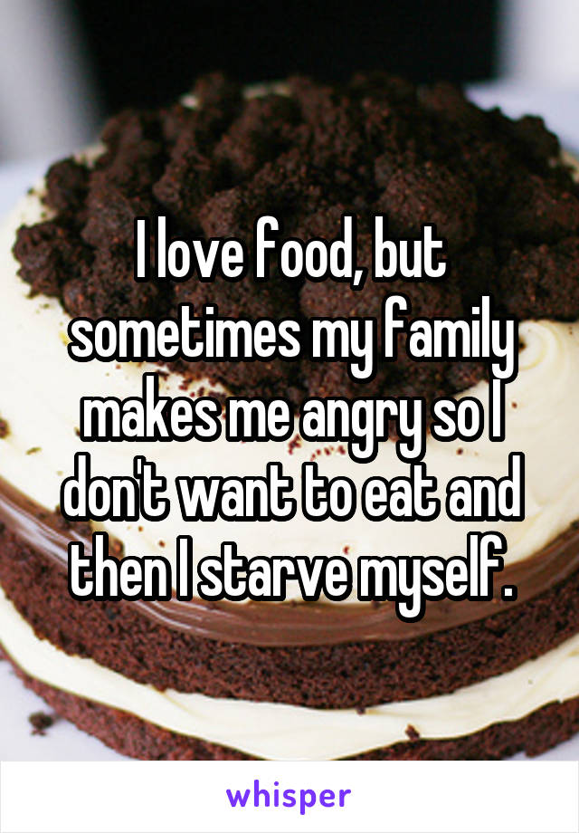 I love food, but sometimes my family makes me angry so I don't want to eat and then I starve myself.