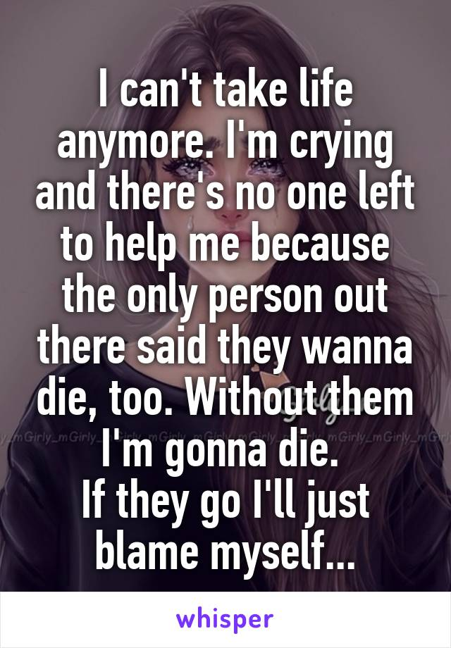 I can't take life anymore. I'm crying and there's no one left to help me because the only person out there said they wanna die, too. Without them I'm gonna die.  If they go I'll just blame myself...