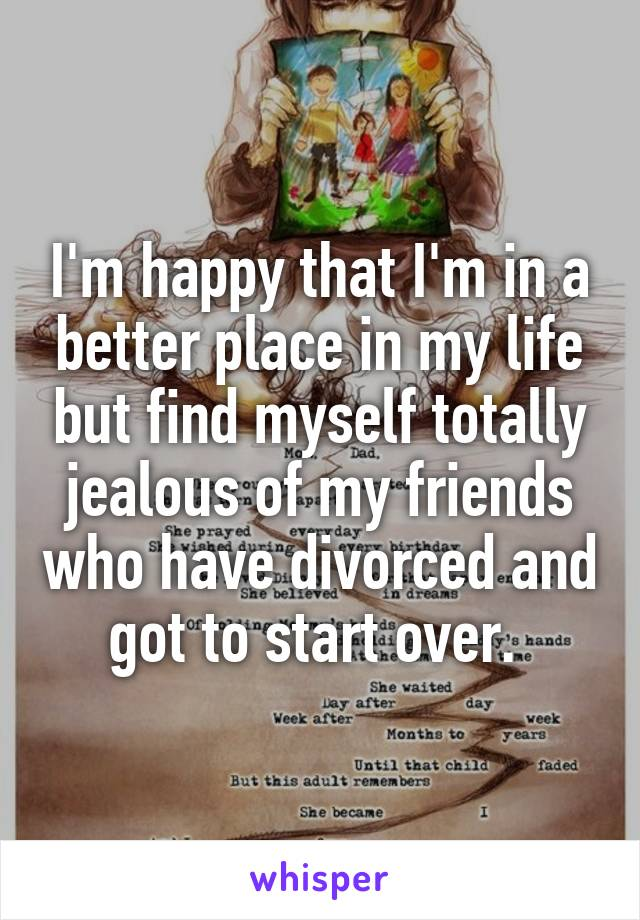 I'm happy that I'm in a better place in my life but find myself totally jealous of my friends who have divorced and got to start over.