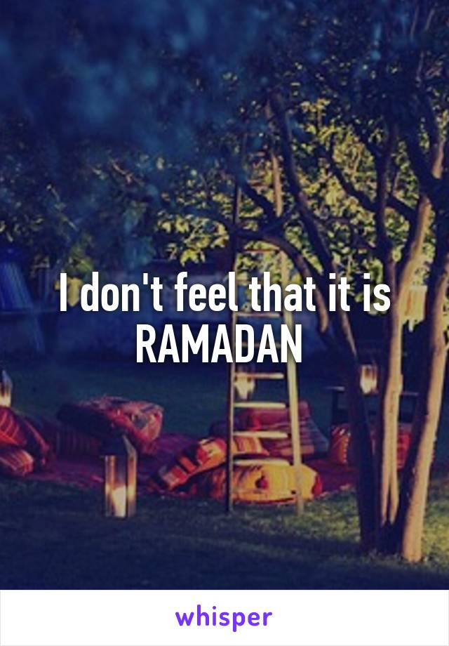 I don't feel that it is RAMADAN