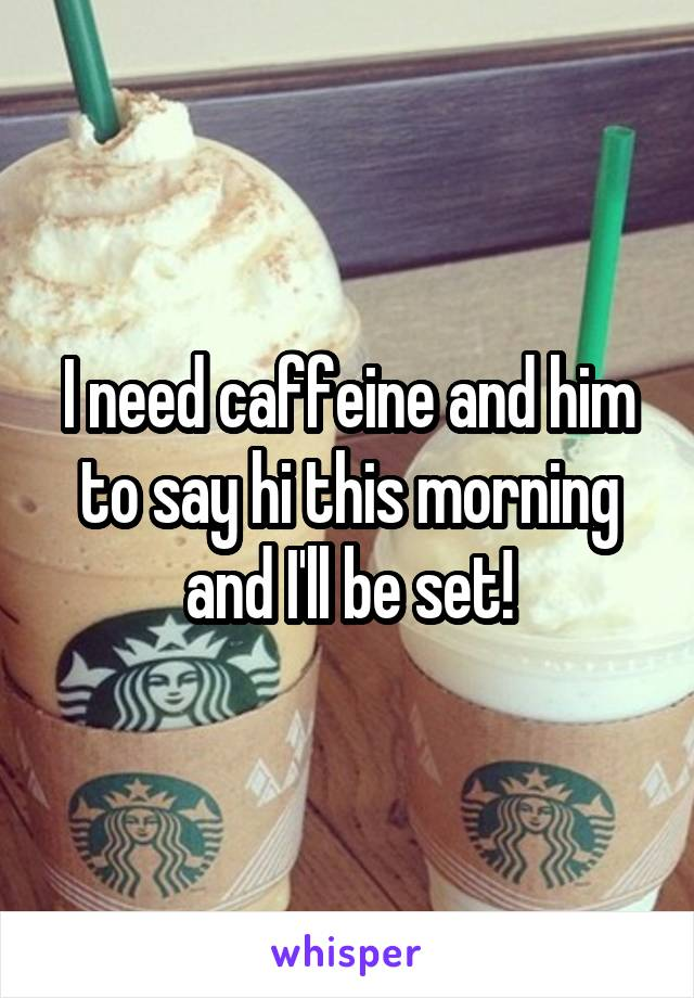 I need caffeine and him to say hi this morning and I'll be set!