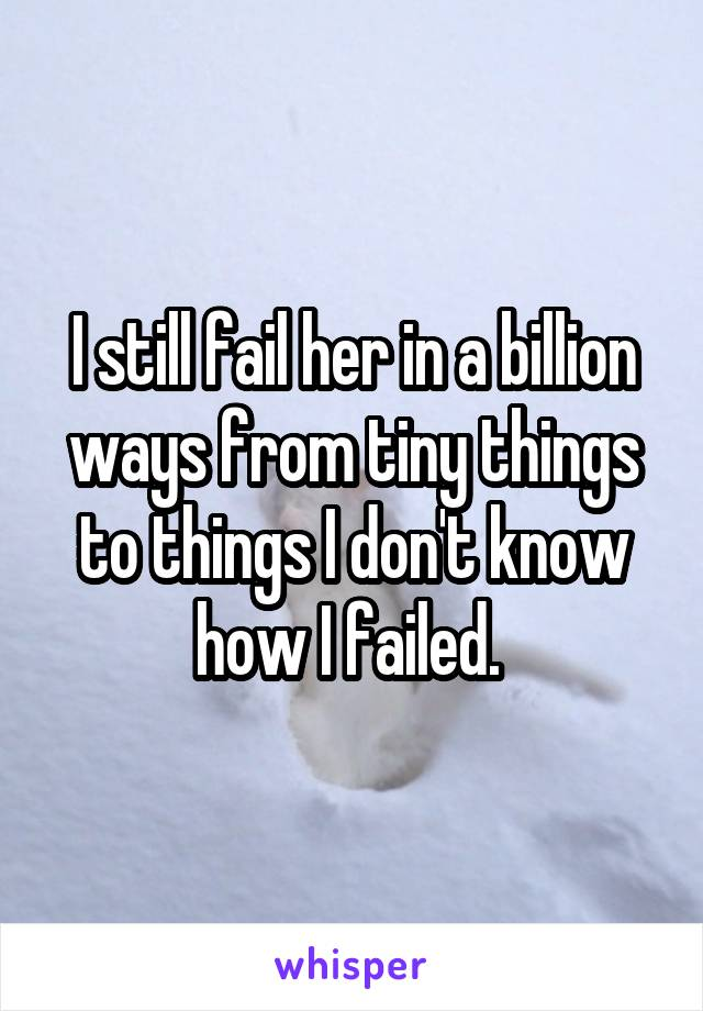 I still fail her in a billion ways from tiny things to things I don't know how I failed.