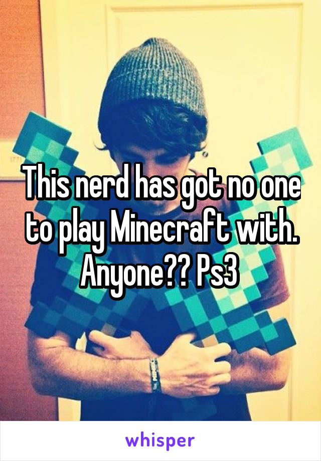 This nerd has got no one to play Minecraft with. Anyone?? Ps3