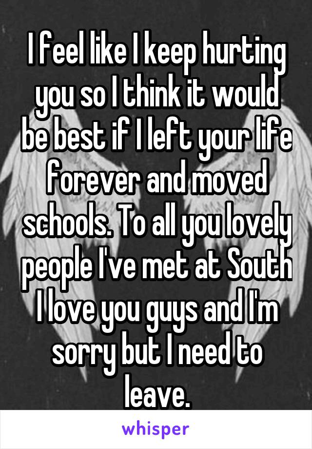 I feel like I keep hurting you so I think it would be best if I left your life forever and moved schools. To all you lovely people I've met at South I love you guys and I'm sorry but I need to leave.